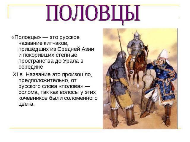 «Половцы» — это русское название кипчаков, пришедших из Средней Азии и покоривших степные пространства до Урала в середине XI в. Название это произошло, предположительно, от русского слова «полова» — солома, так как волосы у этих кочевников были сол…