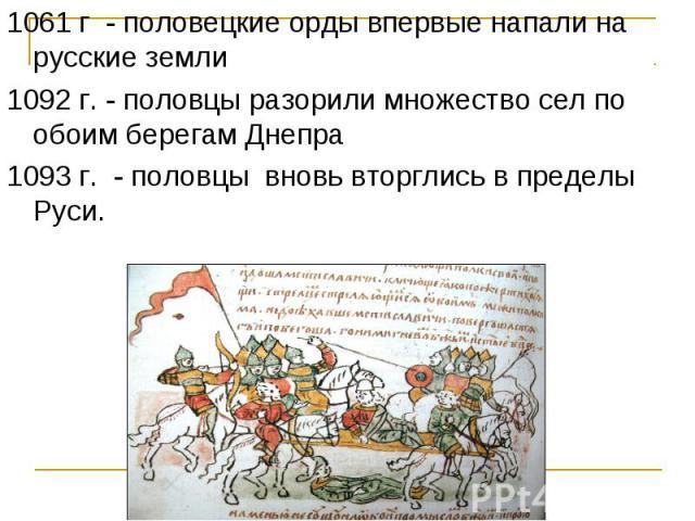 1061 г - половецкие орды впервые напали на русские земли 1092 г. - половцы разорили множество сел по обоим берегам Днепра 1093 г. - половцы вновь вторглись в пределы Руси.