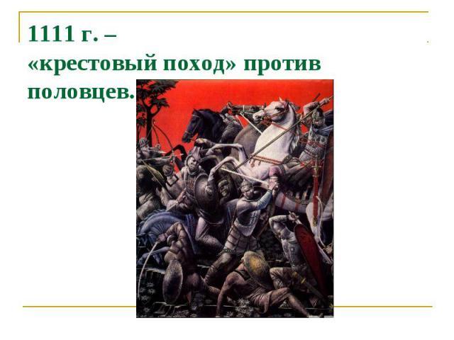 1111 г. – «крестовый поход» против половцев.
