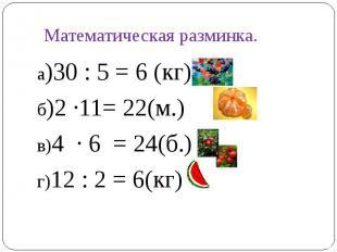 а)30 : 5 = 6 (кг)а)30 : 5 = 6 (кг)б)2 ∙11= 22(м.)в)4 ∙ 6 = 24(б.)г)12 : 2 = 6(кг