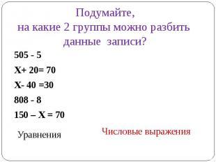 Подумайте,на какие 2 группы можно разбить данные записи?505 - 5 Х+ 20= 70Х- 40 =