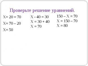 Проверьте решение уравненийХ+ 20 = 70Х= 70 – 20Х= 50Х - 40 = 30Х = 30 + 40Х = 70