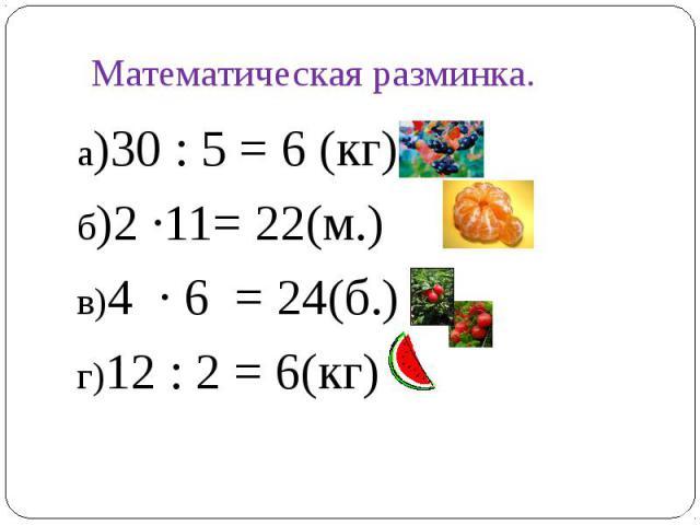а)30 : 5 = 6 (кг)а)30 : 5 = 6 (кг)б)2 ∙11= 22(м.)в)4 ∙ 6 = 24(б.)г)12 : 2 = 6(кг)