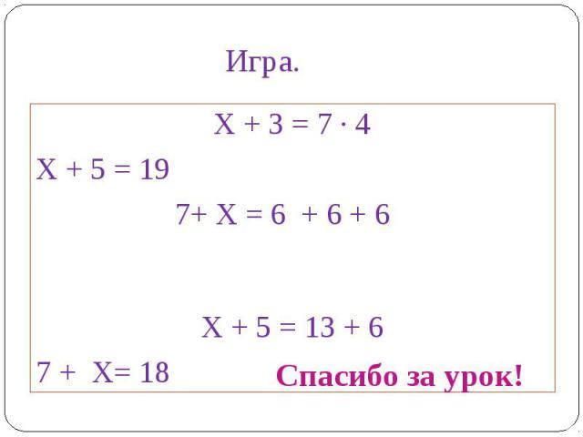 Х + 3 = 7 ∙ 4Х + 5 = 19 7+ Х = 6 + 6 + 6Х + 5 = 13 + 67 + Х= 18
