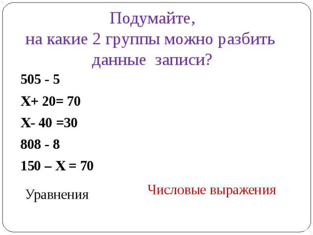 Подумайте,на какие 2 группы можно разбить данные записи?505 - 5 Х+ 20= 70Х- 40 =30 808 - 8 150 – Х = 70