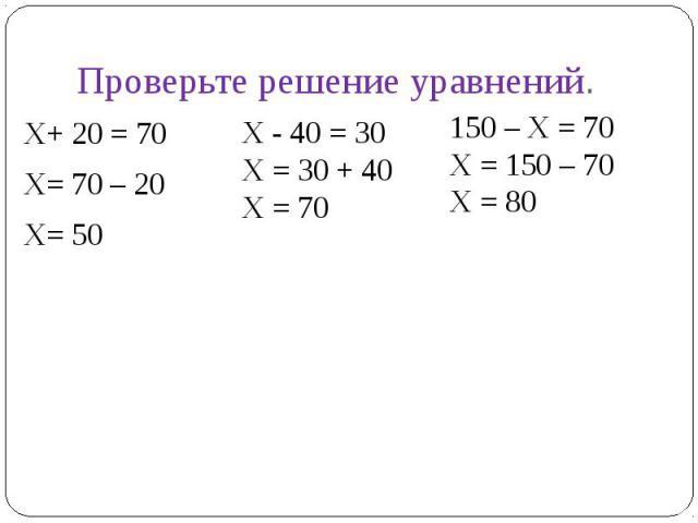 Проверьте решение уравненийХ+ 20 = 70Х= 70 – 20Х= 50Х - 40 = 30Х = 30 + 40Х = 70 150 – Х = 70Х = 150 – 70Х = 80