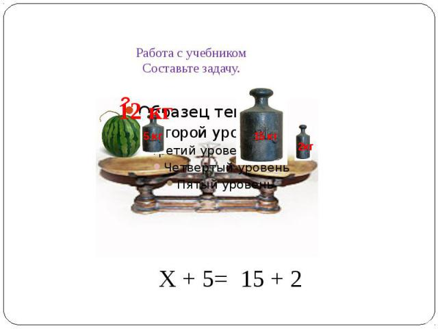 Работа с учебником Составьте задачу.Х + 5= 15 + 2