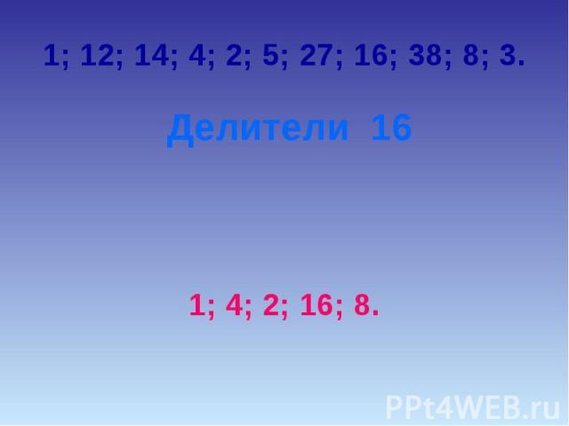 1; 12; 14; 4; 2; 5; 27; 16; 38; 8; 3. Делители 161; 4; 2; 16; 8.