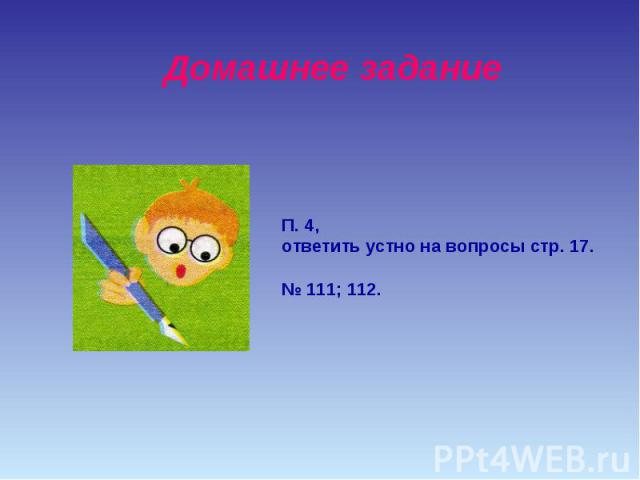 Домашнее заданиеП. 4,ответить устно на вопросы стр. 17.№ 111; 112.