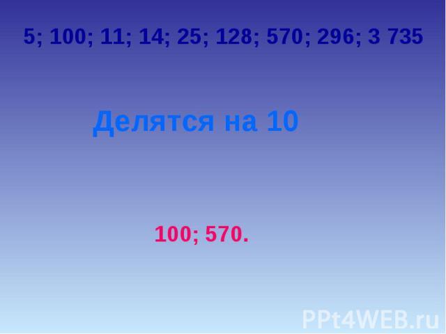 5; 100; 11; 14; 25; 128; 570; 296; 3 735Делятся на 10100; 570.