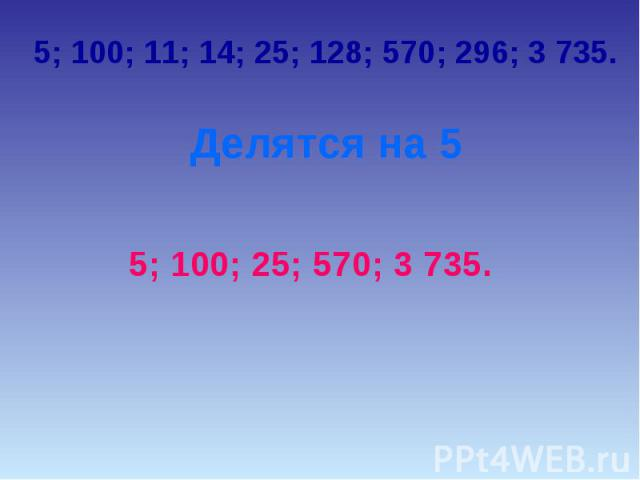 5; 100; 11; 14; 25; 128; 570; 296; 3 735.Делятся на 55; 100; 25; 570; 3 735.