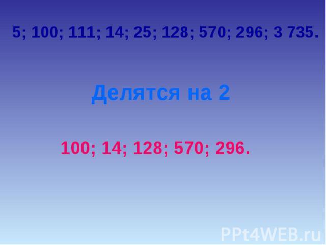 5; 100; 111; 14; 25; 128; 570; 296; 3 735.Делятся на 2100; 14; 128; 570; 296.