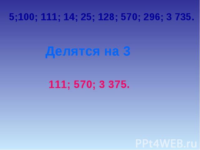5;100; 111; 14; 25; 128; 570; 296; 3 735.Делятся на 3111; 570; 3 375.