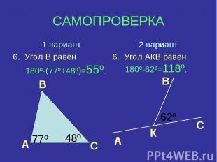 1 вариант6. Угол В равен 180º-(77º+48º)=55º.2 вариант6. Угол АКВ равен 180º-62º=