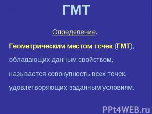 ГМТОпределение. Геометрическим местом точек (ГМТ),обладающих данным свойством, н