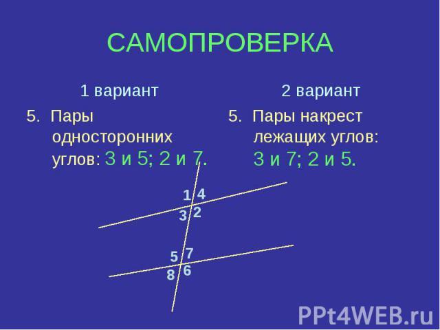 1 вариант5. Пары односторонних углов: 3 и 5; 2 и 7.2 вариант5. Пары накрест лежащих углов: 3 и 7; 2 и 5.