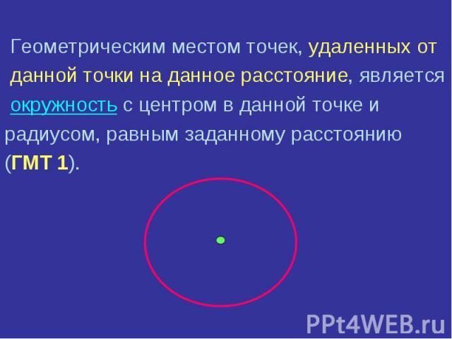 Геометрическим местом точек, удаленных от Геометрическим местом точек, удаленных от данной точки на данное расстояние, является окружность с центром в данной точке и радиусом, равным заданному расстоянию (ГМТ 1).