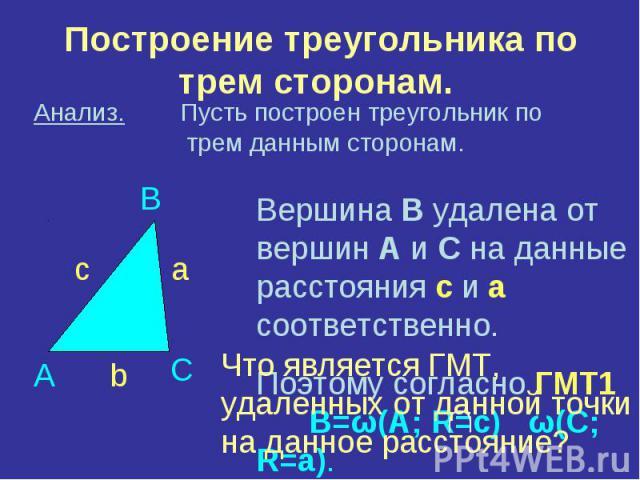 Построение треугольника по трем сторонам. Анализ. Пусть построен треугольник по трем данным сторонам. Вершина В удалена от вершин А и С на данные расстояния с и а соответственно. Поэтому согласно ГМТ1 В=ω(А; R=c) ω(C; R=а).