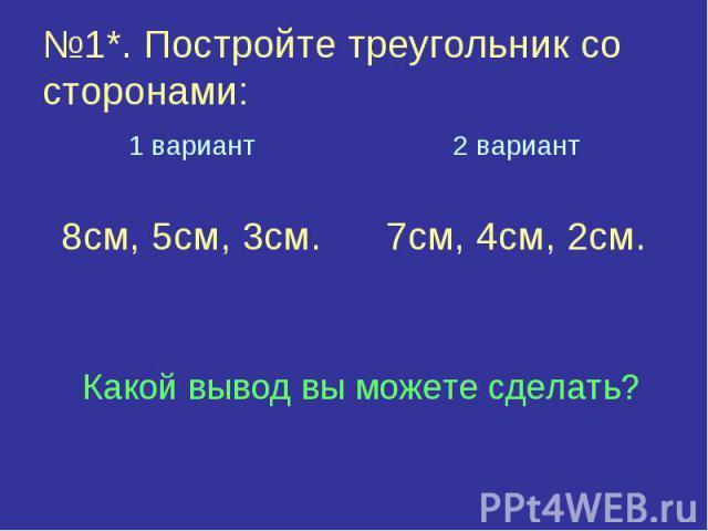 №1*. Постройте треугольник со сторонами:1 вариант8см, 5см, 3см.