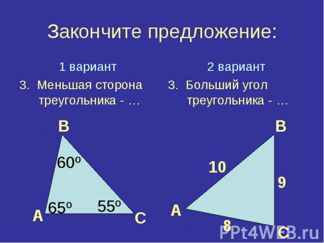 Закончите предложение:1 вариант3. Меньшая сторона треугольника - …2 вариант3. Больший угол треугольника - …