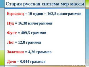 Берковец = 10 пудов = 163,8 килограммов Пуд = 16,38 килограммов Фунт = 409,5 гра