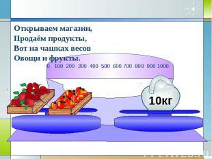 Открываем магазин,Продаём продукты,Вот на чашках весовОвощи и фрукты.
