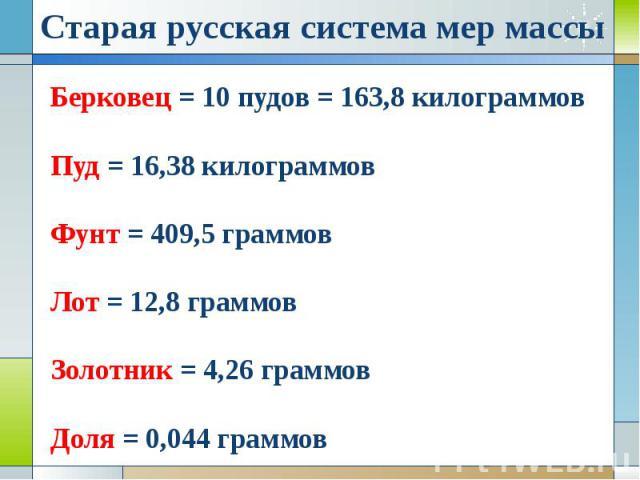 Берковец = 10 пудов = 163,8 килограммов Пуд = 16,38 килограммов Фунт = 409,5 граммов Лот = 12,8 граммов Золотник = 4,26 граммов Доля = 0,044 граммов