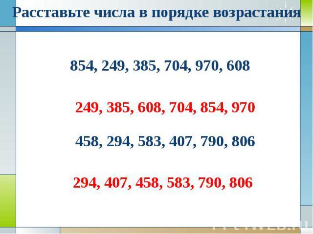 Расставьте числа в порядке возрастания854, 249, 385, 704, 970, 608249, 385, 608, 704, 854, 970458, 294, 583, 407, 790, 806294, 407, 458, 583, 790, 806