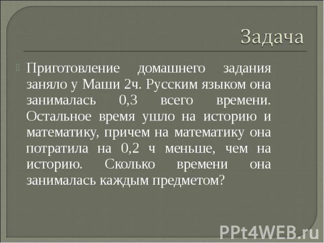 Приготовление домашнего задания заняло у Маши 2ч. Русским языком она занималась 0,3 всего времени. Остальное время ушло на историю и математику, причем на математику она потратила на 0,2 ч меньше, чем на историю. Сколько времени она занималась кажды…
