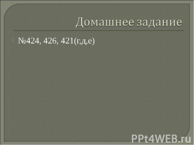 №424, 426, 421(г,д,е)№424, 426, 421(г,д,е)