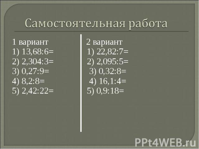 1 вариант 2 вариант 1 вариант 2 вариант 1) 13,68:6= 1) 22,82:7=2) 2,304:3= 2) 2,095:5=3) 0,27:9= 3) 0,32:8=4) 8,2:8= 4) 16,1:4=5) 2,42:22= 5) 0,9:18=