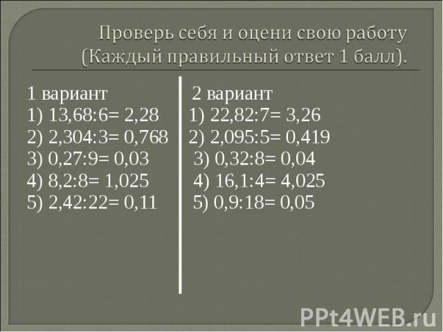 1 вариант 2 вариант 1 вариант 2 вариант 1) 13,68:6= 2,28 1) 22,82:7= 3,262) 2,304:3= 0,768 2) 2,095:5= 0,4193) 0,27:9= 0,03 3) 0,32:8= 0,044) 8,2:8= 1,025 4) 16,1:4= 4,0255) 2,42:22= 0,11 5) 0,9:18= 0,05