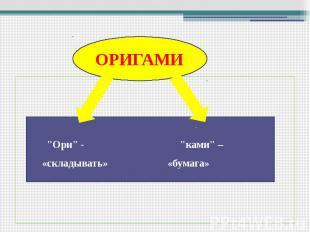 """ОРИГАМИ """"Ори"""" - """"ками"""" – «складывать» «бумага»"""