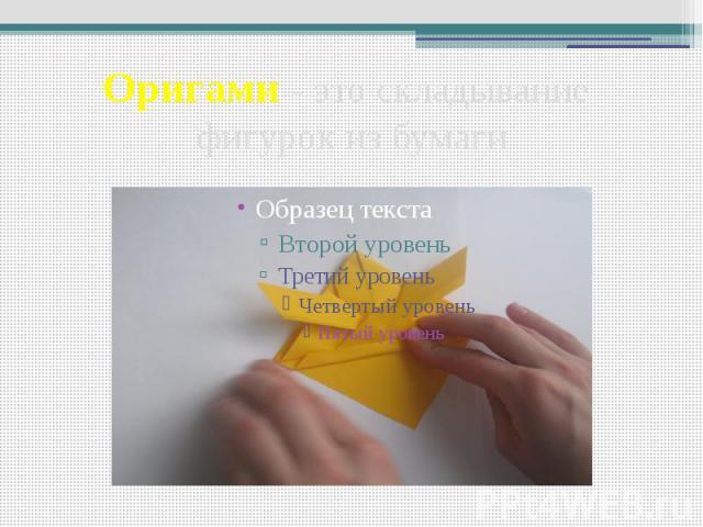 Оригами - это складывание фигурок из бумаги