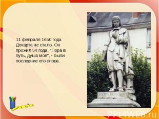 """11 февраля 1650 года Декарта не стало. Он прожил 54 года. """"Пора в путь, душа моя"""