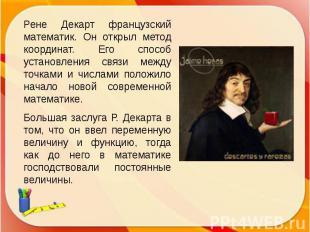 Рене Декарт французский математик. Он открыл метод координат. Его способ установ