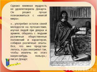 Однако книжная мудрость не удовлетворила Декарта. Он решил лучше познакомиться с