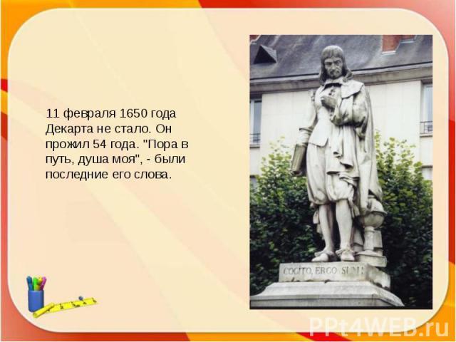 11 февраля 1650 года Декарта не стало. Он прожил 54 года.