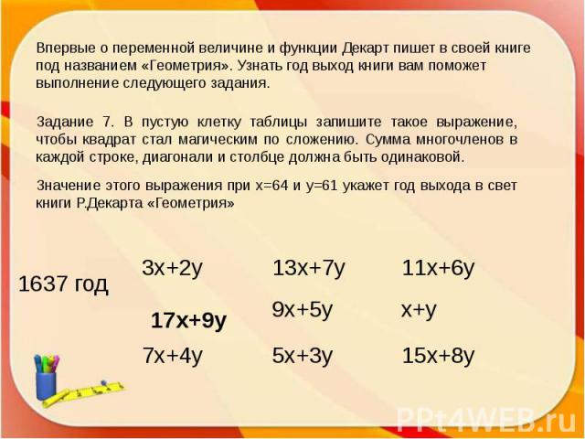 Впервые о переменной величине и функции Декарт пишет в своей книге под названием «Геометрия». Узнать год выход книги вам поможет выполнение следующего задания.Задание 7. В пустую клетку таблицы запишите такое выражение, чтобы квадрат стал магическим…