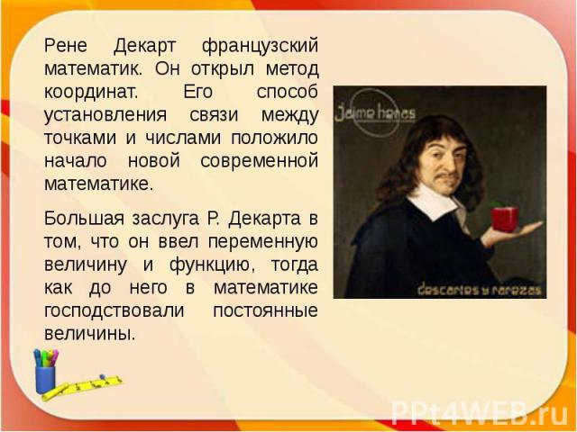 Рене Декарт французский математик. Он открыл метод координат. Его способ установления связи между точками и числами положило начало новой современной математике. Большая заслуга Р. Декарта в том, что он ввел переменную величину и функцию, тогда как …