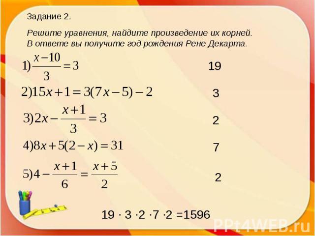 Задание 2.Решите уравнения, найдите произведение их корней. В ответе вы получите год рождения Рене Декарта.