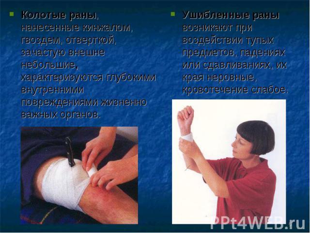 Колотые раны, нанесенные кинжалом, гвоздем, отверткой, зачастую внешне небольшие, характеризуются глубокими внутренними повреждениями жизненно важных органов. Ушибленные раны возникают при воздействии тупых предметов, падениях или сдавливаниях, их к…