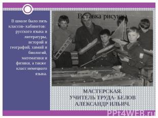 В школе было пять классов- кабинетов: русского языка и литературы, историй и гео