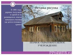 ПЕРВОЕ ОБРАЗОВАТЕЛЬНОЕ УЧЕРЕЖДЕНИЕ В 1881 году в деревне Актуганово в одной из и