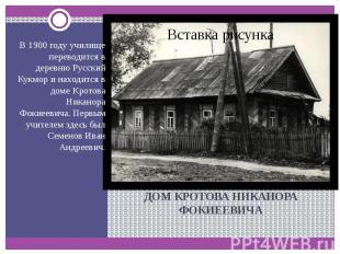 ДОМ КРОТОВА НИКАНОРА ФОКИЕЕВИЧА В 1900 году училище переводится в деревню Русски