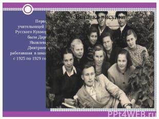 Первой учительницей из Русского Кукмора была Дарья Яковлевна Дмитриева, работавш