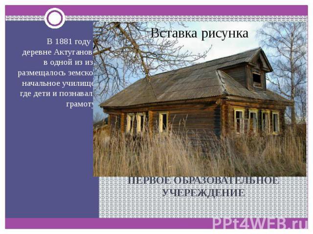 ПЕРВОЕ ОБРАЗОВАТЕЛЬНОЕ УЧЕРЕЖДЕНИЕ В 1881 году в деревне Актуганово в одной из изб размещалось земское начальное училище, где дети и познавали грамоту.