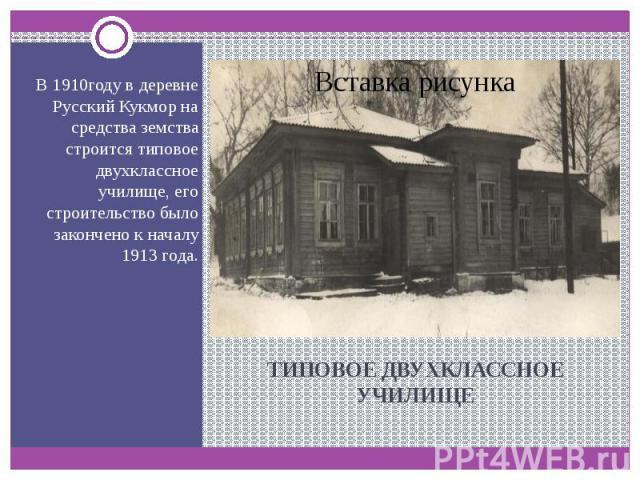 ТИПОВОЕ ДВУХКЛАССНОЕ УЧИЛИЩЕ В 1910году в деревне Русский Кукмор на средства земства строится типовое двухклассное училище, его строительство было закончено к началу 1913 года.