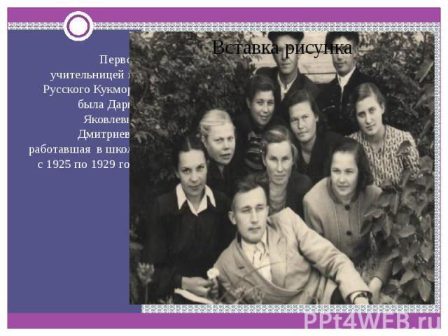 Первой учительницей из Русского Кукмора была Дарья Яковлевна Дмитриева, работавшая в школе с 1925 по 1929 год.