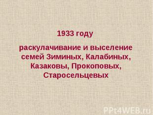 1933 году раскулачивание и выселение семей Зиминых, Калабиных, Казаковы, Прокопо